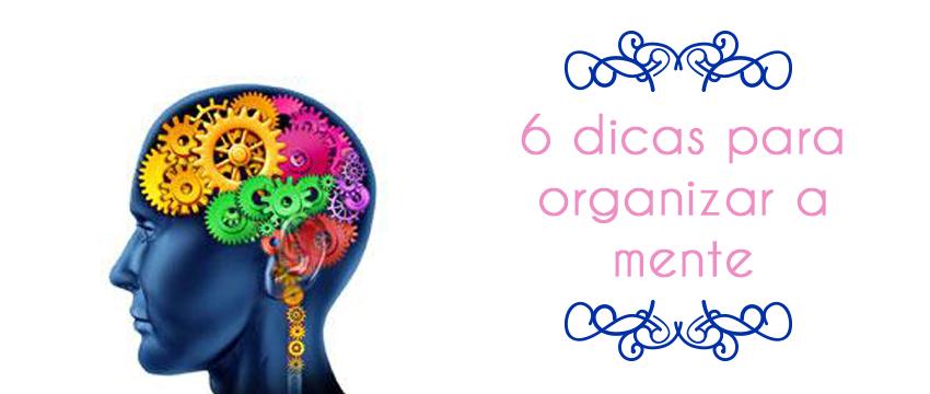 6 Dicas Para Organizar a Mente