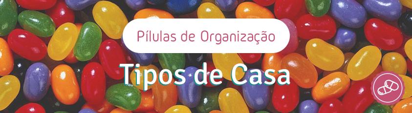 Pílulas de Organização – Tipos de Casa